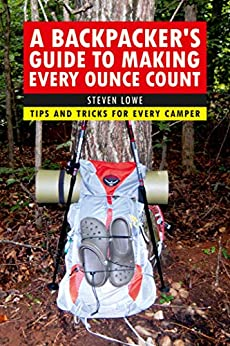 A Backpacker's Guide to Making Every Ounce Count: Tips and Tricks for Every Hike by [Steven Lowe]