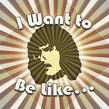 I Want to Be Like...