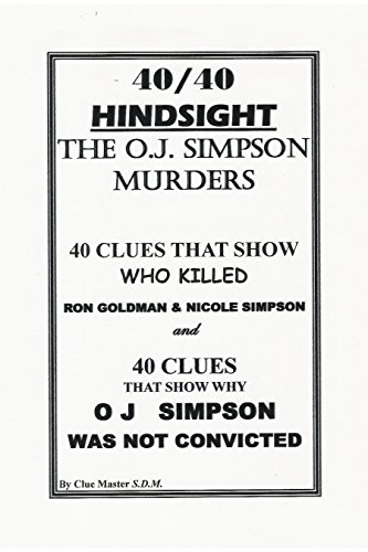 40/40 Hindsight The OJ Simpson Murders: 40 Clues that show Who killed Nicole Brown Simpson and Ron Goldman and 40 Clues that show Why OJ Simpson was ...