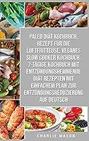 Paleo Diaet Kochbuch & Rezept Fuer Die Luftfritteuse & Veganes Slow Cooker Kochbuch & 7-taegige Kochbuch Mit Entzuendungshemmende Diaet Rezepten Mit Einfachem Plan Zur Entzuendungsreduzierung Auf Deutsch