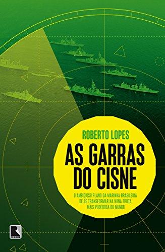 As garras do cisne: O ambicioso plano da Marinha brasileira de se transformar na nona frota mais poderosa do mundo por [Roberto Lopes]