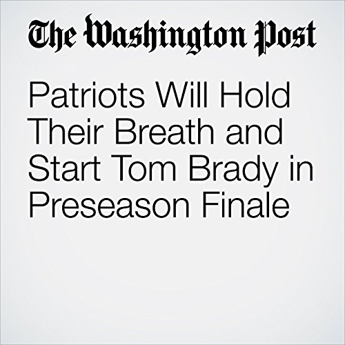 Patriots Will Hold Their Breath and Start Tom Brady in Preseason Finale cover art