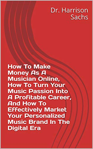 How To Make Money As A Musician Online, How To Turn Your Music Passion Into A Profitable Career, And How To Effectively Market Your Personalized Music Brand In The Digital Era (English Edition)