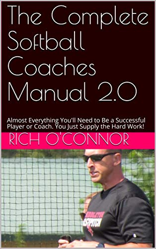 The Complete Softball Coaches Manual 2.0: Almost Everything You\'ll Need to Be a Successful Player or Coach. You Just Supply the Hard Work! (English Edition)