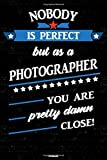 Nobody is perfect but as a Photographer you are pretty damn close! Notebook: Photographer Journal 6 x 9 inch Book 120 lined pages gift