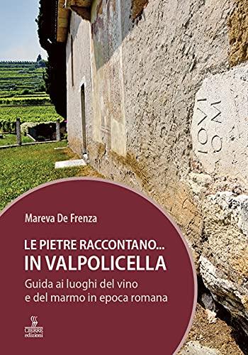 Le pietre raccontano... in Valpolicella. Guida ai luoghi del marmo e del vino di Verona romana