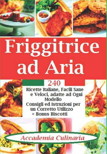 Friggitrice Ad Aria: 240 Ricette Italiane, Facili Sane e Veloci, Adatte ad ogni Modello, Consigli ed Istruzioni per un Corretto Utilizzo.+ Bonus Biscotti