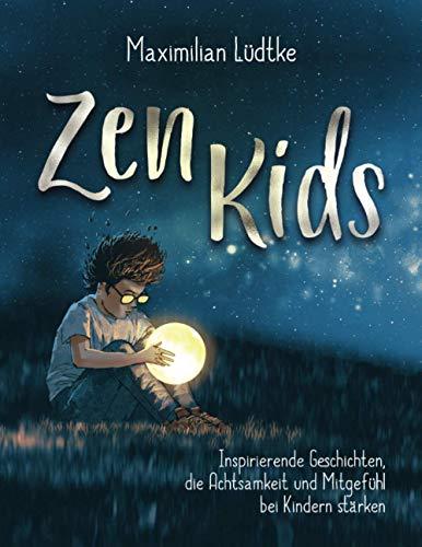 Zen Kids: Inspirierende Geschichten, die Achtsamkeit und Mitgefühl bei Kindern stärken