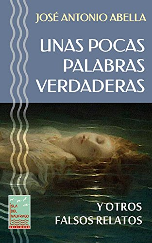 UNAS POCAS PALABRAS VERDADERAS: Y OTROS FALSOS RELATOS