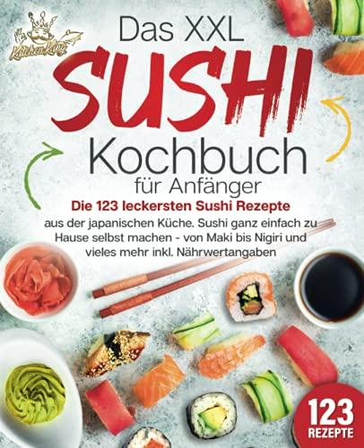 Das XXL Sushi Kochbuch für Anfänger: Die 123 leckersten Sushi Rezepte aus der japanischen Küche. Sushi ganz einfach zu Hause selbst machen - von Maki bis Nigiri und vieles mehr inkl. Nährwertangaben