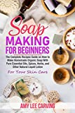 Soap Making For Beginners: The Complete Recipes Guide on How to Make Homemade Organic Soap With Pure Essential Oils, Spices ,Herbs, and Other Natural Liquid Lotion For Your Skin Care