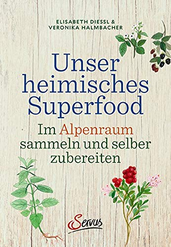 Unser heimisches Superfood: Im Alpenraum sammeln und selber zubereiten