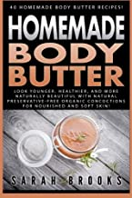 Homemade Body Butter: 40 Homemade Body Butter Recipes! Look Younger, Healthier, And More Naturally Beautiful With Natural Preservative-Free Organic Concoctions For Nourished And Soft Skin!