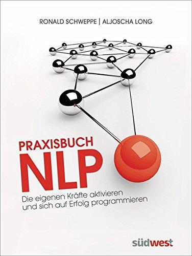 Praxisbuch NLP: Die eigenen Kräfte aktivieren und sich auf Erfolg programmieren
