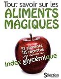 TOUT SAVOIR SUR LES ALIMENTS MAGIQUES - 57 ALIMENTS, 115 RECETTES POUR MAITRISER SON INDEX GLYCEMIQUE