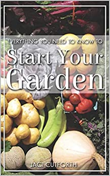 Everything You Need to Know: To Start Your Garden by [Jaci Cutforth]