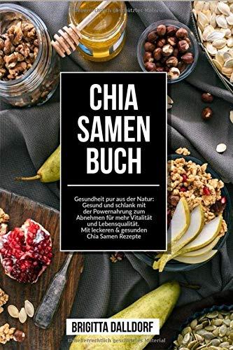 Chia Samen Buch: Gesundheit pur aus der Natur: Gesund und schlank mit der Powernahrung zum Abnehmen für mehr Vitalität und Lebensqualität. Mit leckeren & gesunden Chia Samen Rezepte