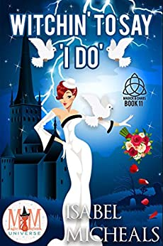 Witchin' to Say I Do: Magic and Mayhem Universe (Magick and Chaos Book 11) by [Isabel Micheals]