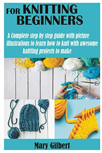 KNITTING FOR BEGINNERS: A Complete step by step guide with picture illustrations to learn how to knit with awesome knitting projects to make