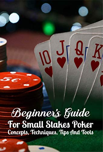 Beginner's Guide For Small Stakes Poker: Concepts, Techniques, Tips And Tools: Low Stakes Poker (English Edition)