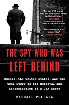 The Spy Who Was Left Behind: Russia, the United States, and the True Story of the Betrayal and Assassination of a CIA Agent by [Michael Pullara]