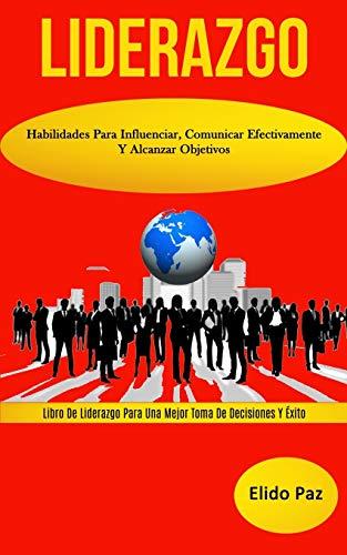 Liderazgo: Habilidades para influenciar, comunicar efectivamente y alcanzar objetivos (Libro de liderazgo para una mejor toma de decisiones y éxito)