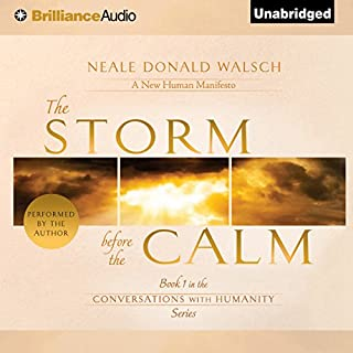 The Storm Before the Calm     Conversations with Humanity, Book 1              By:                                                                                                                                 Neale Donald Walsch                               Narrated by:                                                                                                                                 Neale Donald Walsch                      Length: 8 hrs and 58 mins     4 ratings     Overall 5.0