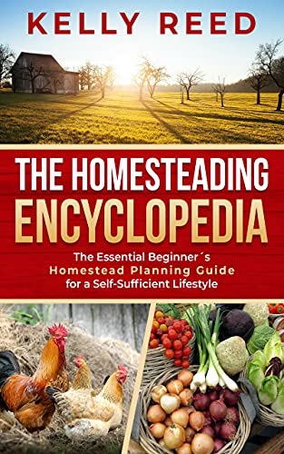 The Homesteading Encyclopedia: The Essential Beginner's Homestead Planning Guide for a Self-Sufficient Lifestyle by [Kelly Reed]