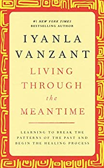 Living Through the Meantime: Learning to Break the Patterns of the Past and Beg by [Iyanla Vanzant]