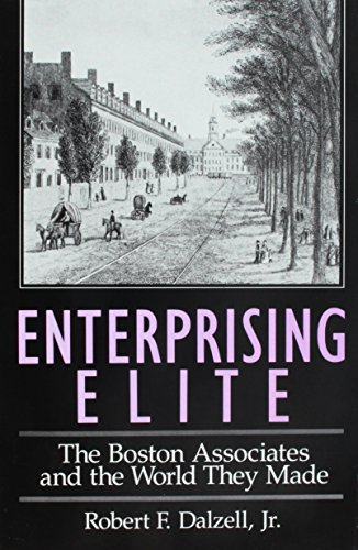 Enterprising Elite: The Boston Associates and the World They Made (Harvard Studies in Business History)