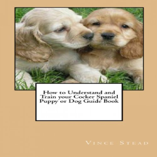 How to Understand and Train your Cocker Spaniel Puppy or Dog Guide Book cover art