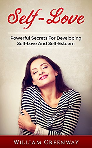 Self-Love: Powerful Secrets For Developing Self-Love And Self-Esteem (Self-Love, Self-Esteem, How To Develop Confidence, Happiness, Living A Fulfilling life)