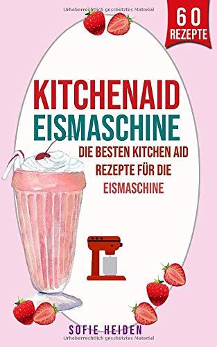 Kitchenaid Eismaschine: Die besten Kitchen Aid Rezepte für die Eismaschine