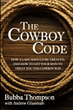 The Cowboy Code: How A Lady Should Be Treated, And How To Get Your Man To Treat You The Cowboy Way