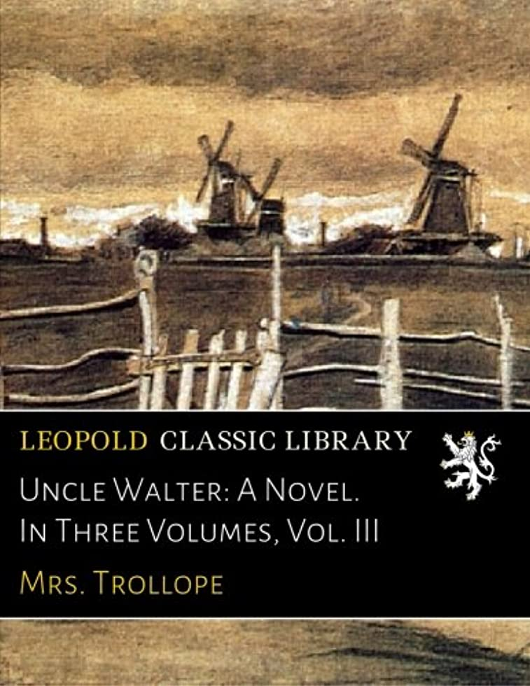 Uncle Walter: A Novel. In Three Volumes, Vol. III