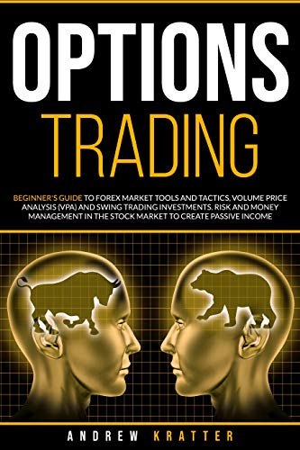 Options Trading: Beginner's Guide to Forex Market Tools and Tactics, Volume Price Analysis (VPA) and Swing Trading Investments. Risk and money management in the stock market to create passive income.