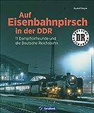 Auf Eisenbahnpirsch in der DDR. 11 Dampflokfreunde und die Deutsche Reichsbahn. Bildband über die Eisenbahn der DDR.: 10 Dampflokfreunde und die Deutsche...