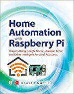 Home Automation with Raspberry Pi: Projects Using Google Home, Amazon Echo, and Other Intelligent Pe...