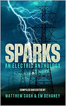 Sparks: An Electric Anthology by [MATTHEW CASH, CALUM CHALMERS, CHRISTOPHER LAW, MARK CASSELL, PIPPA BAILEY, C BAUM, LEX JONES, PETER GERMANY, DAVID COURT, EM DEHANEY]