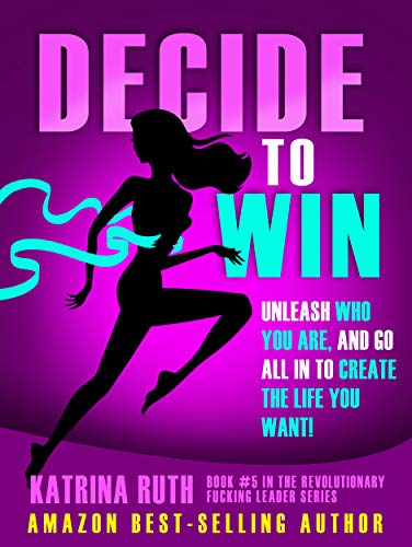 Decide to Win: Unleash Who You ARE, And Go All In to Create the Life You Want! (Revolutionary Fucking Leader Book 5)