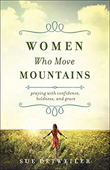 Women Who Move Mountains: Praying with Confidence, Boldness, and Grace by [Sue Detweiler, Wendy Griffith]