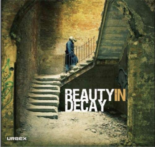 Beauty in Decay The Art of Urban Exploration /anglais