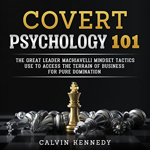 Covert Psychology 101: The Great Leader Machiavelli Mindset Tactics Use To Access The Terrain Of Business For Pure Domination audiobook cover art