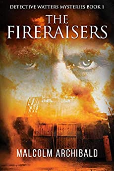 The Fireraisers (Detective Watters Mysteries Book 1) by [Malcolm Archibald, Nadene Seiters]