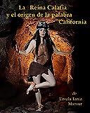 La Reina Calafia y el origen de la palabra California (La Reina Calafia y la misteriosa isla California)