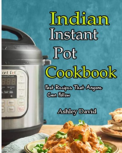 Indian Instant Pot Cookbook: Traditional Indian Dishes Made Easy and Fast-Recipes That Anyone Can Follow