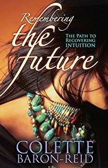 Remembering the Future: The Path to Recovering Intuition by [Colette Baron-Reid]