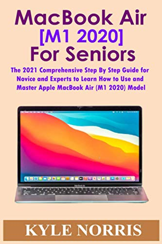 MacBook Air [M1 2020] for Seniors: The 2021 Comprehensive Step By Step Guide for Novice and Experts to Learn How to Use and Master Apple MacBook Air (M1 2020) Model