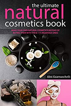The Ultimate Natural Cosmetics Book: Make your own natural cosmetics instead of buying them with these 115 ingenious ones Instructions and recipes by [Alex Guarnaschelli]