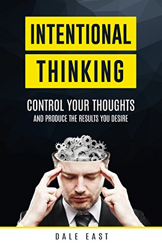 Book: Intentional Thinking - Control Your Thoughts and Produce the Results You Desire by Dale East